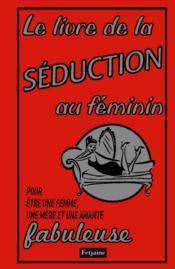 Livre de la séduction au féminin ; pour être une femme, une mère et une amante fabuleuse - Couverture - Format classique
