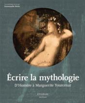 Écrire la mythologie ; d'Homère à Marguerite Yourcenar - Couverture - Format classique