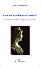 Pour une république des maires ! ; le vivre-ensemble à l'épreuve de la crise - Couverture - Format classique