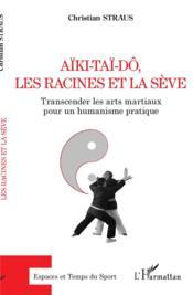 Aïki-taï-dô, les racines et la sève : transcender les arts martiaux pour un humanisme pratique - Couverture - Format classique