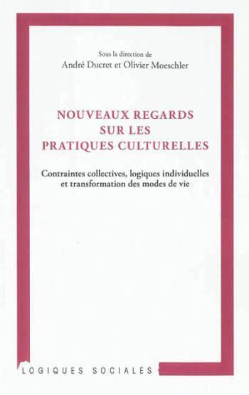 Nouveaux regards sur les pratiques culturelles. Contraintes collectives, logiques individuelles et transformation des modes de vie - André Ducret,Olivier Moeschler