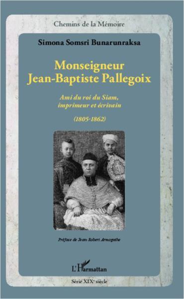 Monseigneur Jean-Baptiste Pallegoix. Ami du roi du Siam, imprimeur et écrivain (1805-1862) - Simona Somsri Bunarunraksa