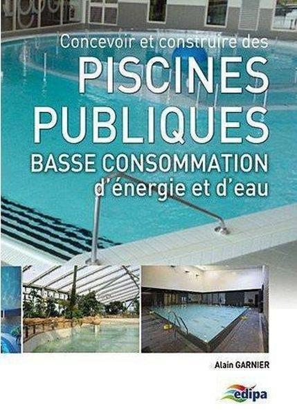 Concevoir et construire des piscines publiques basse consommation d'énergie et d'eau - Alain Garnier