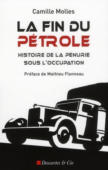 La fin du pétrole. Histoire de la pénurie sous l'Occupation - Camille Molles