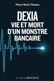 Dexia ; vie et mort d'un monstre bancaire - Couverture - Format classique