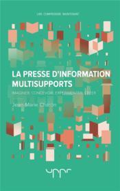 La presse d'information multisupports - imaginer, concevoir, experimenter, creer - Couverture - Format classique