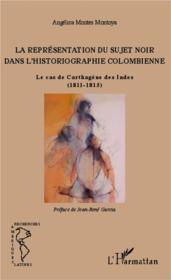 La représentation du sujet noir dans l'historiographie colombienne ; le cas de Carthagène des Indes (1811-1815) - Couverture - Format classique