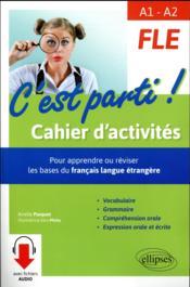 FLE ; A1>A2 ; c'est parti ! cahier d'activités ; pour apprendre ou réviser les bases du français langue étrangère - Couverture - Format classique