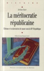 La méritocratie républicaine ; élitisme et scolarisation de masse sous la IIIe République - Couverture - Format classique