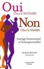 Oui chez le notaire, non chez le maire ; mariage homosexuel et homoparentalité - Couverture - Format classique