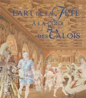 L'art de la fête à la cour des Valois - Couverture - Format classique