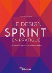 Le design sprint en pratique ; organiser, faciliter, transformer - Couverture - Format classique