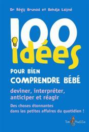 100 idées ; pour bien comprendre bébé ; deviner, interpréter, anticiper et réagir - Couverture - Format classique