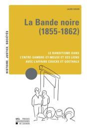 La bande noire (1855-1862) ; le banditisme dans l'Entre-Sambre-et-Meuse et ses liens avec l'affaire Coucke et Goethals - Couverture - Format classique