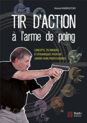 Tir d'action à l'arme de poing ; concepts, techniques et dynamiques pour un savoir-faire professionnel - Couverture - Format classique