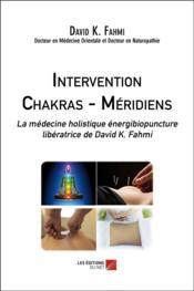 Intervention chakras-méridiens ; la médecine holistique énergibiopuncture libératrice - Couverture - Format classique