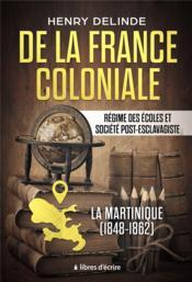 De la france coloniale - regime des ecoles et societe post-esclavagiste - la martinique (1848-1862) - Couverture - Format classique
