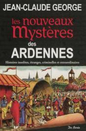 Les nouveaux mystères des Ardennes ; histoires insolites, étranges, criminelles et extraordinaires - Couverture - Format classique