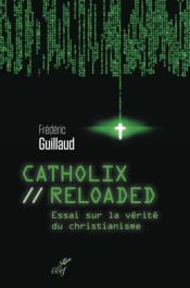 Catholix reloaded ; essai sur la vérité du christianisme - Couverture - Format classique