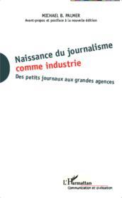 Naissance du journalisme comme industrie ; des petits journaux aux grandes agences - Couverture - Format classique