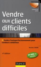 Vendre aux clients difficiles ; guide d'auto-perfectionnement pour vendeurs ambitieux (4e édition) - Couverture - Format classique