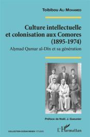 Culture intellectuelle et colonisation aux Comores (1895-1974) ; Ahmad Qamar al-Din et sa génération - Couverture - Format classique