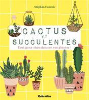 Cactus et succulentes ; tout pour chouchouter vos plantes ! - Couverture - Format classique