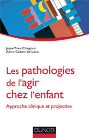 Les pathologies de l'agir chez l'enfant ; approche clinique et projective - Couverture - Format classique