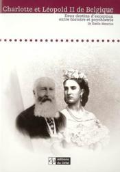 Charlotte Et Leopold Ii De Belgique : Deux Destins D'Exception Entre Histoire Et Psychiatrie - Couverture - Format classique