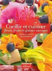 Cueillir et cuisiner ; fleurs, fruits et graines sauvages ; recettes, conseils et confidences - Couverture - Format classique