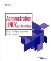 Administration Linux par la pratique t.2 ; configurer les services les plus courants - Couverture - Format classique