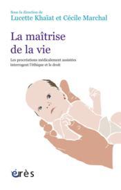 La maîtrise de la vie ; l'exemple des procréations médicalement assistées interrogent l'éthique et le droit - Couverture - Format classique