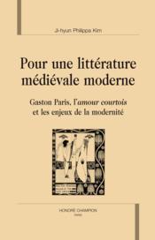 Pour une littérature médiévale moderne ; Gaston Paris, l'amour courtois et les enjeux de la modernité - Couverture - Format classique