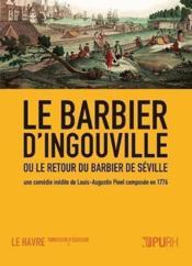 Le barbier d'Ingouville ou le retour du barbier de Séville ; une comédie inédite de Louis-Augustin Pinel, composée en 1776 - Couverture - Format classique