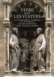 Vivre avec les statues ; la sculpture à Florence au XVe siècle et ses fonctions dans l'espace urbain - Couverture - Format classique