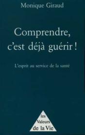 Comprendre, C'Est Deja Guerir ; L'Esprit Au Service De La Sante - Couverture - Format classique