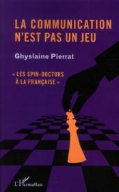 La communication n'est pas un jeu ; les spin-doctors à la française - Couverture - Format classique