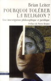 Pourquoi tolérer la religion ? ; une investigation philosophique et juridique - Couverture - Format classique