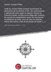 Arrêt du conseil d'Etat portant commission et attribution de juridiction à MM. les commissaires y dénommés pour juger en dernier ressort en Franche-Comté, suivant le privilège des Comtois, les procès et contestations entre les marchands et habitants de Dole, Gray et Lons-le-Saunier, même des autres villes et paroisses de ladite province situées dans les trois lieues des limites de celles de Champagne, Bourgogne et Bresse, et les commis de P. Le Sueur, sous le nom duquel la Compagnie des Indes f - Couverture - Format classique
