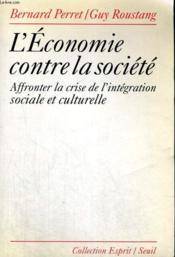 L'Economie contre la société - affronter la crise de l'intégration sociale et culturelle - Couverture - Format classique