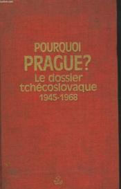 Pourquoi Prague ? Le Dossier Tchecoslovaque. 1945-1968. - Couverture - Format classique
