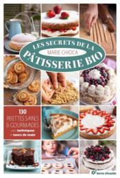 Les secrets de la pâtisserie bio ; 130 recettes saines et gourmandes - Couverture - Format classique