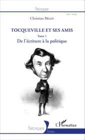 Tocqueville et ses amis t. 1 ; de l'écriture à la politique - Couverture - Format classique