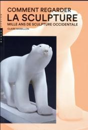 Comment regarder la sculpture ; mille ans de sculpture occidentale - Couverture - Format classique