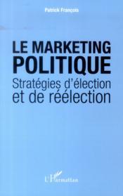 Le marketing politique ; stratégies d'élection et de réélection - Couverture - Format classique