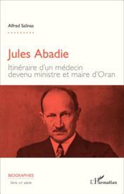 Jules Abadie ; itinéraire d'un médecin devenu ministre et maire d'Oran - Couverture - Format classique