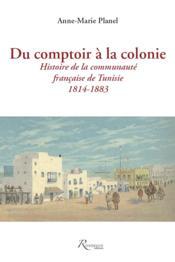 Du comptoir à la colonie ; histoire de la communauté française de Tunisie ; 1814-1883 - Couverture - Format classique