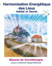 Harmonisation énergétique des lieux : habitat et sacré ; manuel de curothérapie - Couverture - Format classique