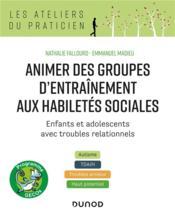 Animer des groupes d'entraînement aux habiletés sociales ; enfants et adolescents avec troubles relationnels : autisme, TDA/H, troubles anxieux, haut potentiel - Couverture - Format classique