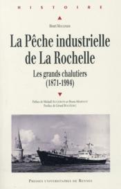 La pêche industrielle de La Rochelle ; au temps des grands chalutiers (1871-1994) - Couverture - Format classique
